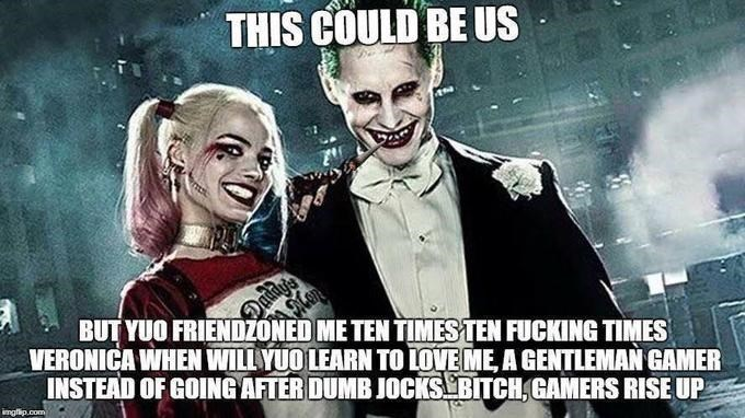 Fictional character - THIS COULD BE US BUT YUO FRIENDZONED ME TEN TIMESTEN FUCKING TIMES VERONICA WHEN WILLYUO LEARN TOLOVE ME, A GENTLEMAN GAMER INSTEAD OF GOINGAFTER DUMB JOCKS BITCH GAMERS RISE UP imgflip.com