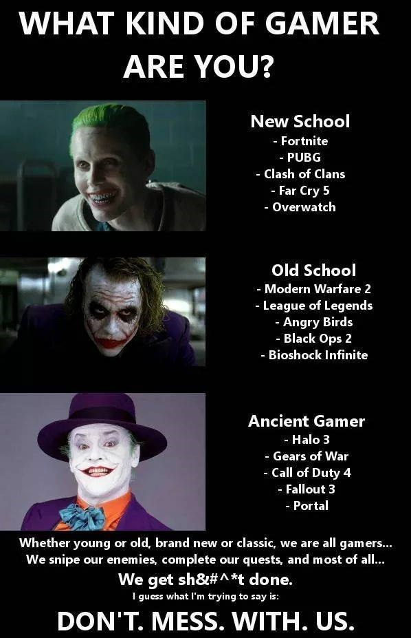 Text - WHAT KIND OF GAMER ARE YOU? New School -Fortnite -PUBG - Clash of Clans - Far Cry 5 - Overwatch Old School Modern Warfare 2 -League of Legends - Angry Birds Black Ops 2 - Bioshock Infinite Ancient Gamer - Halo 3 Gears of War Call of Duty 4 aanoa Fallout 3 -Portal Whether young or old, brand new or classic, we are all gamers... We snipe our enemies, complete our quests, and most of all.. We get sh&#A*t done. I guess what I'm trying to say is: DON'T. MESS. WITH. US.