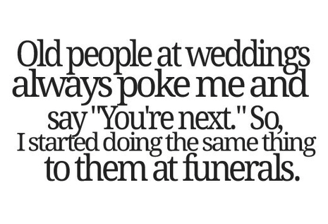 """Text - Qld people at weddings always poke me and say """"Youre next."""" So Istarted doing the same thing to them at funerals."""