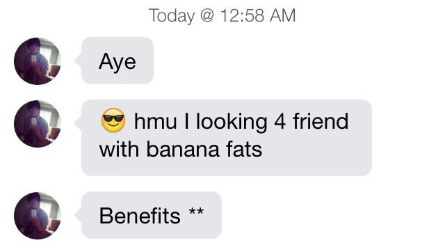 Text - Today @ 12:58 AM Аye hmu l looking 4 friend with banana fats Benefits