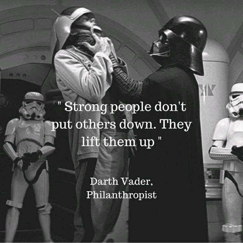 """Fictional character - Strong people don't put others down. They lift them up """" Darth Vader, Philanthropist"""