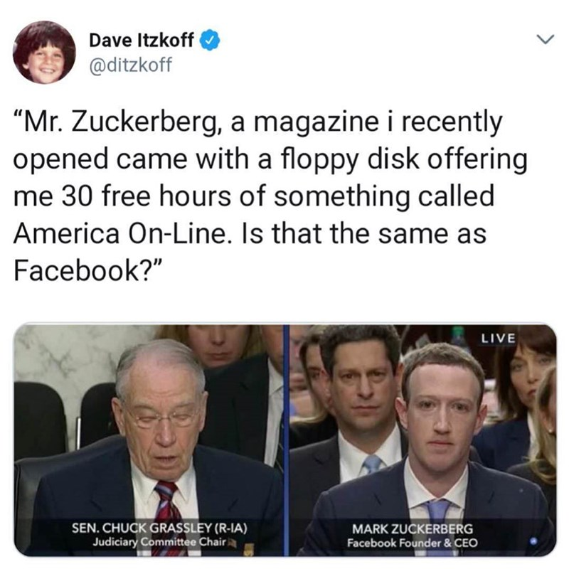 """Text - Dave Itzkoff @ditzkoff """"Mr. Zuckerberg, a magazine i recently opened came with a floppy disk offering me 30 free hours of something called America On-Line. Is that the same as Facebook?"""" LIVE SEN. CHUCK GRASSLEY (R-IA) Judiciary Committee Chair MARK ZUCKERBERG Facebook Founder & CEO"""