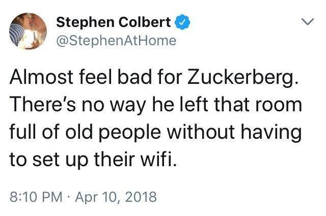 Text - Stephen Colbert @StephenAtHome Almost feel bad for Zuckerberg There's no way he left that room full of old people without having to set up their wifi 8:10 PM Apr 10, 2018