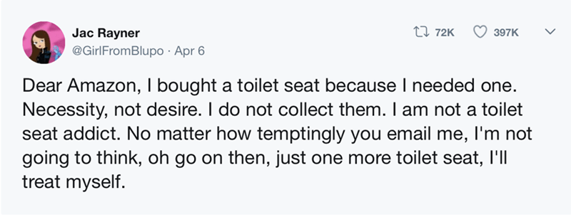 Text - 1 72K Jac Rayner 397K @GirlFromBlupo Apr 6 Dear Amazon, I bought a toilet seat because I needed one. Necessity, not desire. I do not collect them. I am not a toilet seat addict. No matter how temptingly you email me, I'm not going to think, oh go on then, just one more toilet seat, I'll treat myself