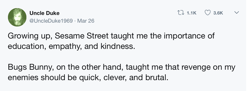 Text - 11.1K Uncle Duke 3.6K @UncleDuke 1969 Mar 26 Growing up, Sesame Street taught me the importance of education, empathy, and kindness. Bugs Bunny, on the other hand, taught me that revenge on my enemies should be quick, clever, and brutal.