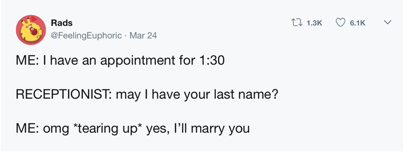 Text - tl 1.3K Rads 6.1K @FeelingEuphoric Mar 24 ME: I have an appointment for 1:30 RECEPTIONIST: may I have your last name? ME: omg *tearing up* yes, I'll marry you