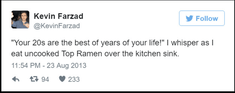 """Text - Kevin Farzad Follow @KevinFarzad """"Your 20s are the best of years of your life!"""" I whisper as I eat uncooked Top Ramen over the kitchen sink. 11:54 PM - 23 Aug 2013 94 233"""