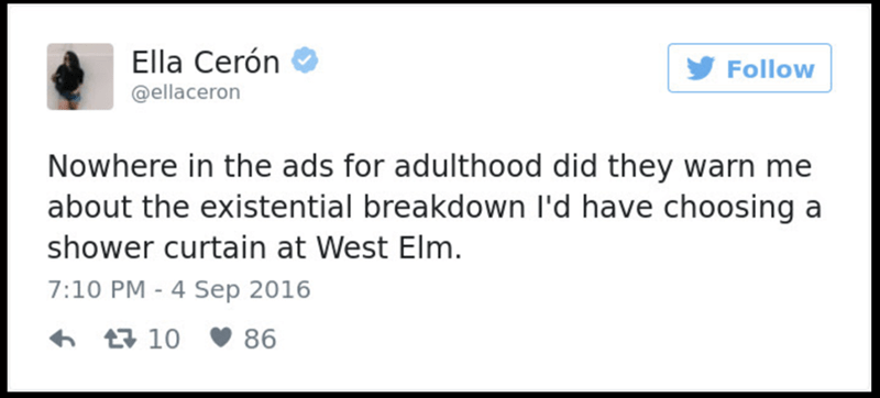 Text - Ella Cerón Follow @ellaceron Nowhere in the ads for adulthood did they warn me about the existential breakdown I'd have choosing a shower curtain at West Elm. 7:10 PM - 4 Sep 2016 t10 86