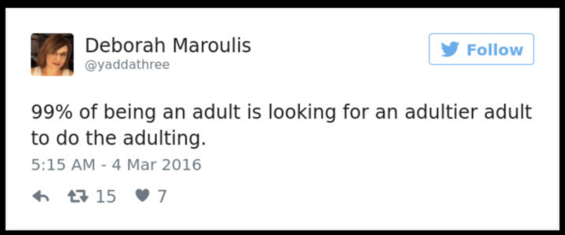 Text - Deborah Maroulis Follow @yaddathree 99% of being an adult is looking for an adultier adult to do the adulting. 5:15 AM - 4 Mar 2016 15 7