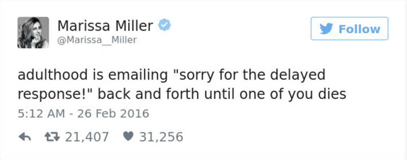 """Text - Marissa Miller @MarissaMiller Follow adulthood is emailing """"sorry for the delayed response!"""" back and forth until one of you dies 5:12 AM 26 Feb 2016 31,256 t21,407"""