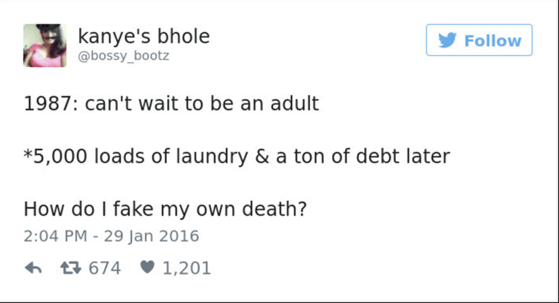 Text - kanye's bhole @bossy_bootz Follow 1987: can't wait to be an adult *5,000 loads of laundry & a ton of debt later How do I fake my own death? 2:04 PM 29 Jan 2016 t674 1,201