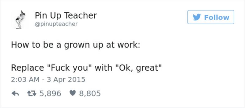 "Text - Text - Pin Up Teacher @pinupteacher Follow How to be a grown up at work: Replace ""Fuck you"" with ""Ok, great"" 2:03 AM - 3 Apr 2015 5,896 8,805"