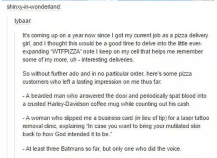 """Text - shinxy-in-wonderland: tybaar It's coming up on a year now since I got my current job as a pizza delivery girl, and I thought this would be a good time to delve into the little ever expanding WTFPIZZA"""" note I keep on my cell that helps me remember some of my more, uh -interesting deliveries. So without further ado and in no particular order, here's some pizza customers who left a lasting impression on me thus far A bearded man who answered the door and periodically spat blood into a cruste"""