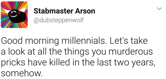 Text - Stabmaster Arson @dubsteppenwolf Good morning millennials. Let's take a look at all the things you murderous pricks have killed in the last two years, somehow.