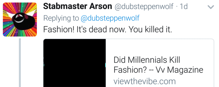 Text - Stabmaster Arson @dubsteppenwolf 1d Replying to @dubsteppenwolf Fashion! It's dead now. You killed it. Did Millennials Kill Fashion?- Vv Magazine viewthevibe.com