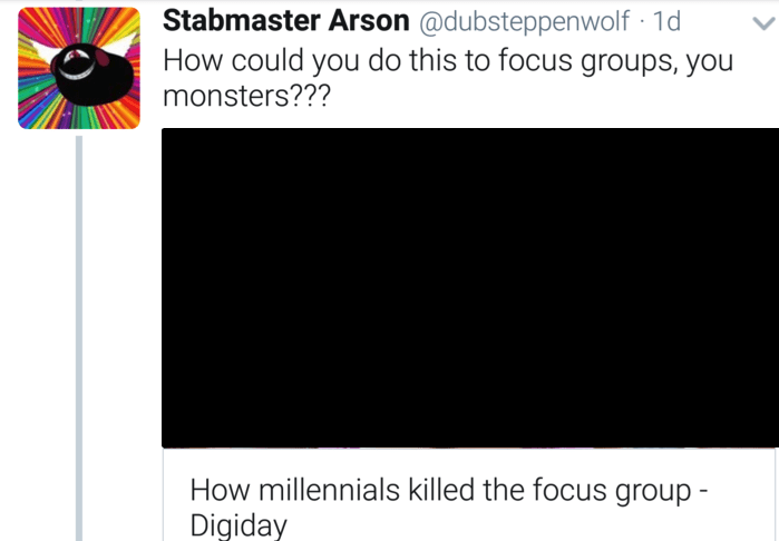 Text - Stabmaster Arson @dubsteppenwolf 1d How could you do this to focus groups, you monsters??? How millennials killed the focus group Digiday
