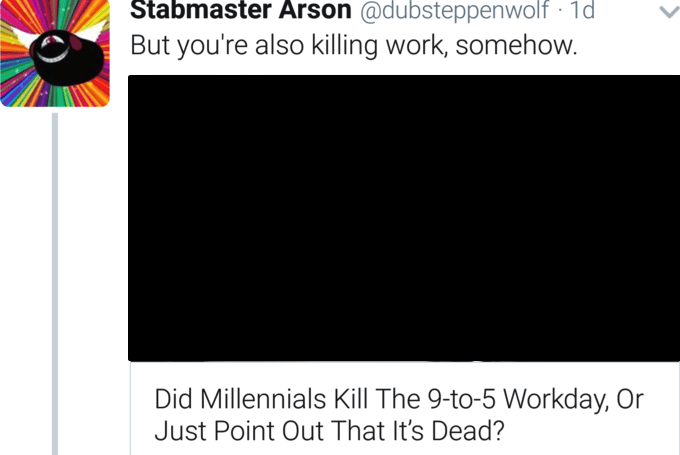 Text - Stabmaster Arson @dubsteppenwolf 1d But you're also killing work, somehow. Did Millennials Kill The 9-to-5 Workday, Or Just Point Out That It's Dead?