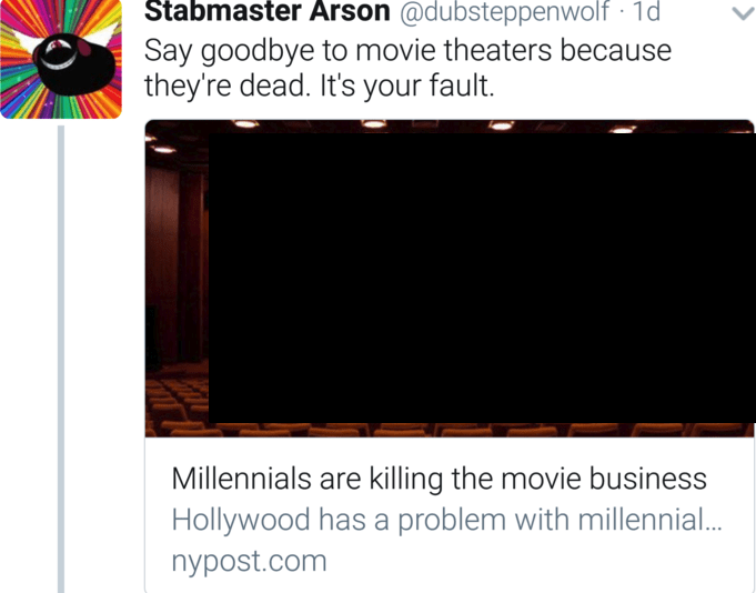 Text - Stabmaster Arson @dubsteppenwolf 1d Say goodbye to movie theaters because they're dead. It's your fault Millennials are killing the movie business Hollywood has a problem with millennial.. nypost.com