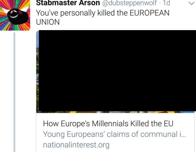 Text - Stabmaster Arson @dubsteppenwolf 1d You've personally killed the EUROPEAN UNION How Europe's Millennials Killed the EU Young Europeans' claims of communal .. nationalinterest.org