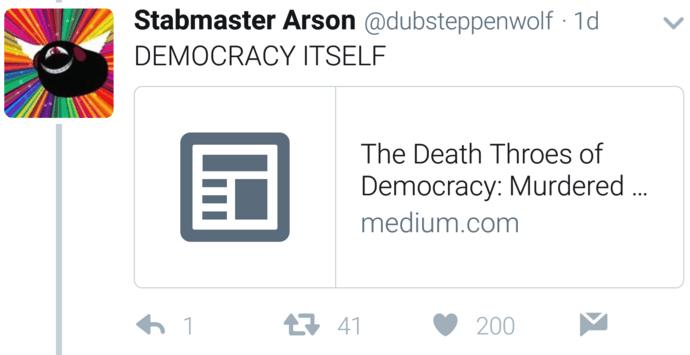 Text - Stabmaster Arson @dubsteppenwolf 1d DEMOCRACY ITSELF The Death Throes of Democracy: Murdered. medium.com 41 1 200