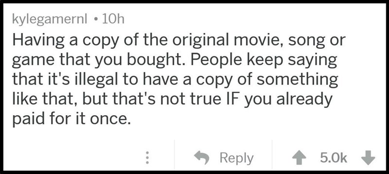 Text - kylegamernl 10h Having a copy of the original movie, song or game that you bought. People keep saying that it's illegal to have a copy of something like that, but that's not true IF you already paid for it once. Reply 5.0k