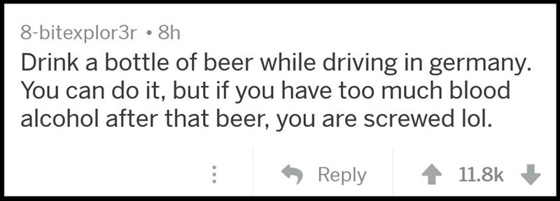Text - 8-bitexplor3r 8h Drink a bottle of beer while driving in germany. You can do it, but if you have too much blood alcohol after that beer, you are screwed lol. Reply 11.8k
