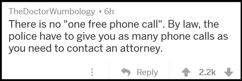 "Text - TheDoctorWumbology 6h There is no ""one free phone call"". By law, the police have to give you as many phone calls as you need to contact an attorney. Reply 2.2k"