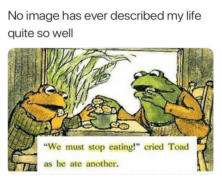 "Cartoon - No image has ever described my life quite so well ""We must stop eating!"" cried Toad as he ate another."