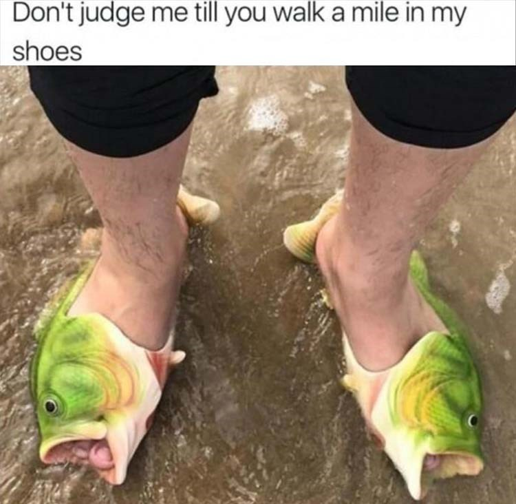 Footwear - Don't judge me till you walk a mile in my shoes