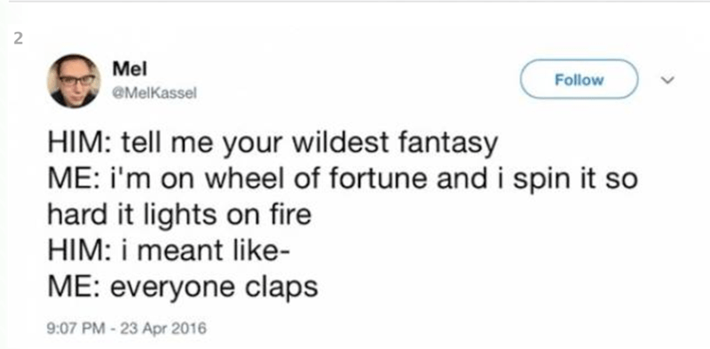 Text - 2 Mel Follow eMelKassel HIM: tell me your wildest fantasy ME: i'm on wheel of fortune andi spin it so hard it lights on fire HIM: i meant like- ME: everyone claps 9:07 PM-23 Apr 2016