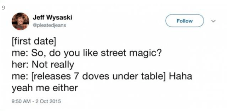 Text - 9 Jeff Wysaski Follow @pleatedjeans [first date] me: So, do you like street magic? her: Not really me: [releases 7 doves under table] Haha yeah me either 9:50 AM-2 Oct 2015