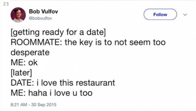 Text - 23 Bob Vulfov Follow @bobvulfov [getting ready for a date] ROOMMATE: the key is to not seem too desperate ME: ok [later] DATE: i love this restaurant ME: haha i love u too 8:21 AM-30 Sep 2015