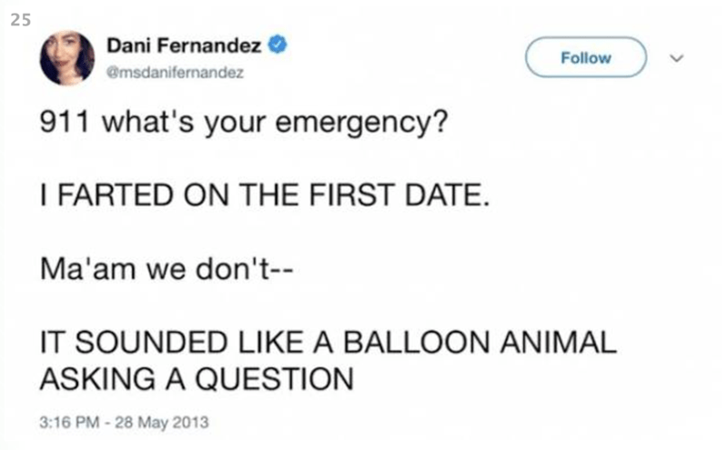Text - Dani Fernandez Follow @msdanifernandez 911 what's your emergency? I FARTED ON THE FIRST DATE Ma'am we don't-- IT SOUNDED LIKE A BALLOON ANIMAL ASKING A QUESTION 3:16 PM-28 May 2013 25