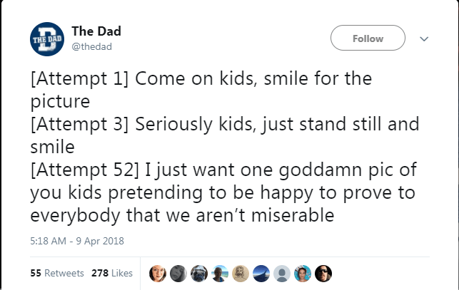 Text - The Dad Follow THE DAD @thedad [Attempt 1] Come on kids, smile for the picture [Attempt 3] Seriously kids, just stand still and smile [Attempt 52] I just want one goddamn pic of you kids pretending to be happy to prove to everybody that we aren't miserable 5:18 AM -9 Apr 2018 55 Retweets 278 Likes