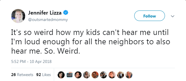 Text - Jennifer Lizza Follow @outsmartedmommy It's so weird how my kids can't hear me until I'm loud enough for all the neighbors to also hear me. So. Weird. 5:52 PM 10 Apr 2018 26 Retweets 92 Likes