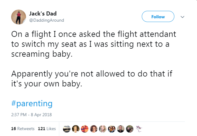 Text - Jack's Dad Follow @DaddingAround On a flight I once asked the flight attendant to switch my seat as I was sitting next to a screaming baby. Apparently you're not allowed to do that if it's your own baby. #parenting 2:37 PM - 8 Apr 2018 16 Retweets 121 Likes