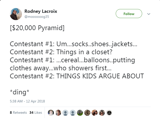 Text - Rodney Lacroix Follow @moooooog35 [$20,000 Pyramid] Contestant #1: Um...socks..shoes.jackets... Contestant #2: Things in a closet? Contestant #1: ...cereal...balloons..putting clothes away...who showers first... Contestant #2: THINGS KIDS ARGUE ABOUT *ding* 5:38 AM - 12 Apr 2018 8 Retweets 34 Likes