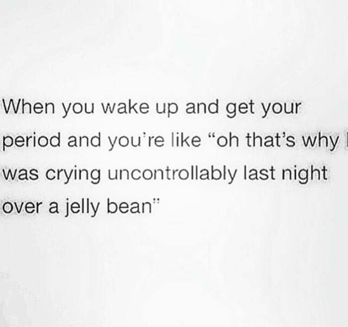 "Text - When you wake up and get your period and you're like ""oh that's why was crying uncontrollably last night over a jelly bean"""