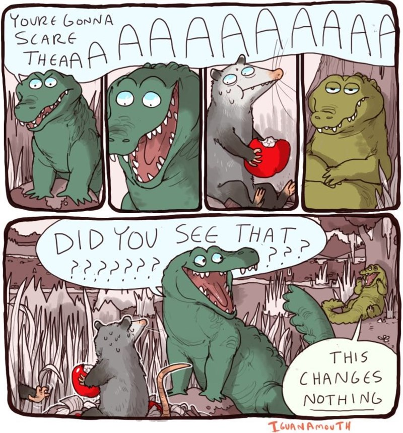 Cartoon - AA YouRE GONNA SCARE THEAAA AA A DID YOU SEE THAT. THIS CHANGES NOTHING TGUANAMOUTH