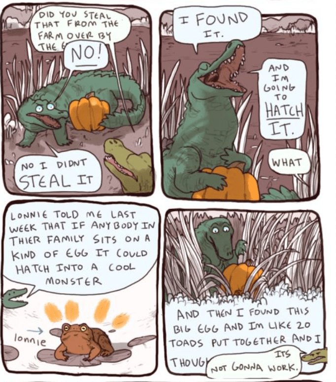 Comics - DID YOU STEAL THAT FROm THE FAR MOVER BY THE エ FOUND エT. NO! AND EM GOING To HATCH IT. WHAT No I DIDNT STEAL IT LONNIE TOLD mE LAST WEEK THAT IF ANY BODY IN THIER FAMILY SITS ON A KIND OF EGG IT COULD HATCH INTO A COOL MONSTER AND THEN I FOUND THIS BIL EGG AND Im LIKE 20 TOADS PUT TOGETHER AND I onnie ITS THOUG NOT GONNA WORK