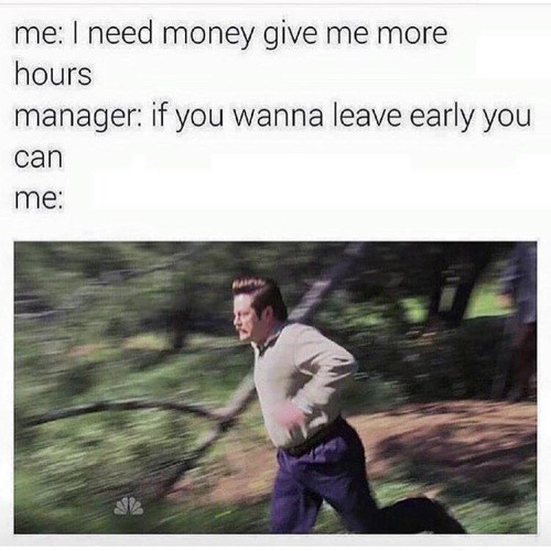 Text - me: I need money give me more hours manager: if you wanna leave early you can me: