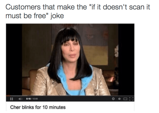"""Text - Customers that make the """"if it doesn't scan it must be free"""" joke 0:18/1000 Cher blinks for 10 minutes"""