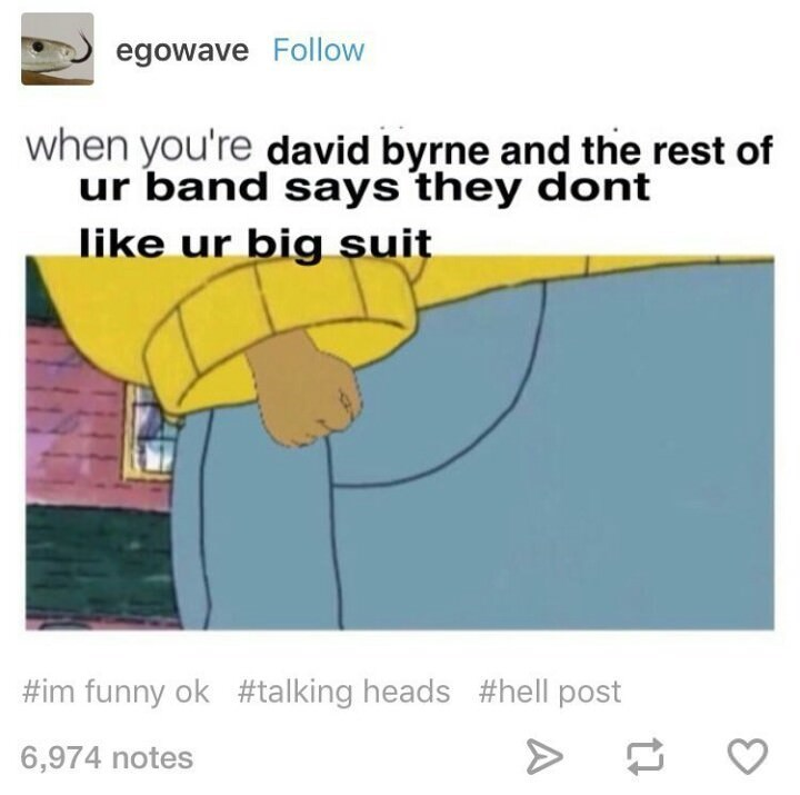music memes - Text - egowave Follow when you're david byrne and the rest of ur band says they dont like ur big suit #im funny ok #talking heads #hell post 6,974 notes