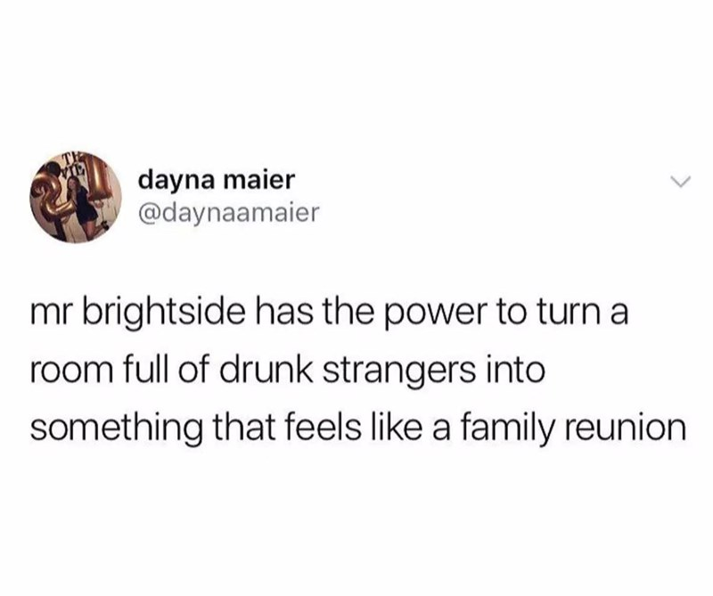 music meme - Text - dayna maier @daynaamaier mr brightside has the power to turn a room full of drunk strangers into something that feels like a family reunion