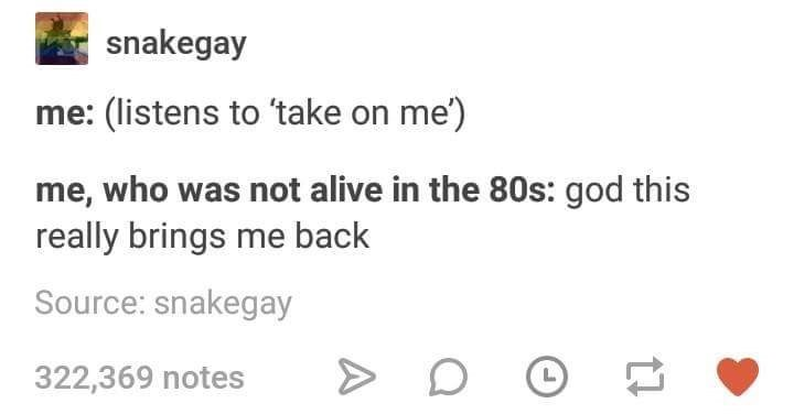music meme - Text - snakegay me: (listens to 'take on me) me, who was not alive in the 80s: god this really brings me back Source: snakegay 322,369 notes L A