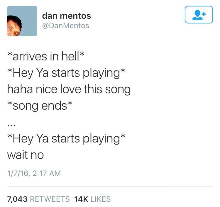 music meme - Text - dan mentos @DanMentos *arrives in hell* *Hey Ya starts playing* haha nice love this song *Song ends* *Hey Ya starts playing* wait no 1/7/16, 2:17 AM 7,043 RETWEETS 14K LIKES