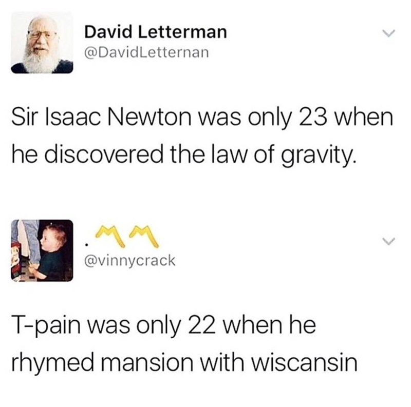 music meme - Text - David Letterman @DavidLetternan Sir Isaac Newton was only 23 when he discovered the law of gravity. @vinnycrack T-pain was only 22 when he rhymed mansion with wiscansin