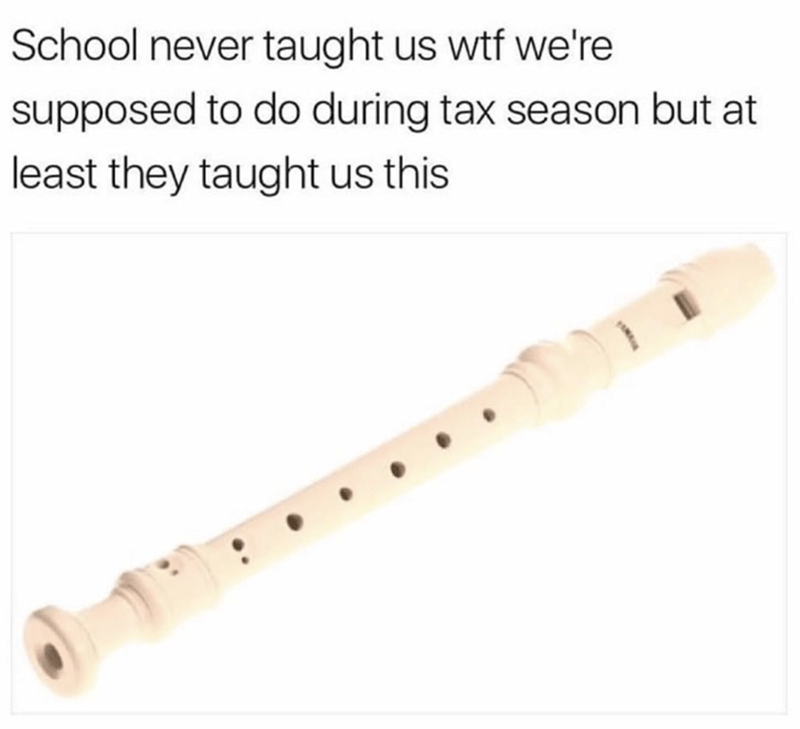 music meme - Musical instrument - School never taught us wtf we're supposed to do during tax season but at least they taught us this