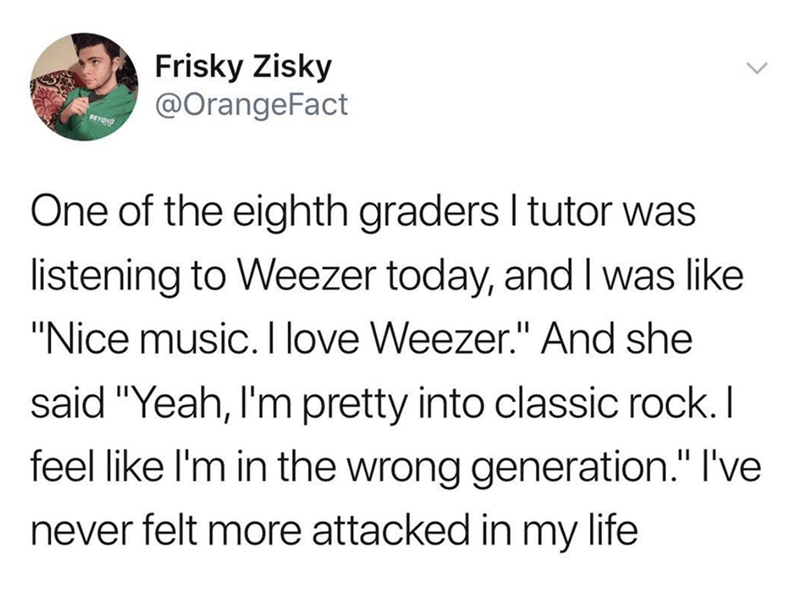 """music meme - Text - Frisky Zisky @OrangeFact BEYON One of the eighth graders I tutor was listening to Weezer today, and I was like """"Nice music. I love Weezer."""" And she said """"Yeah, I'm pretty into classic rock. I feel like I'm in the wrong generation."""" I've never felt more attacked in my life"""