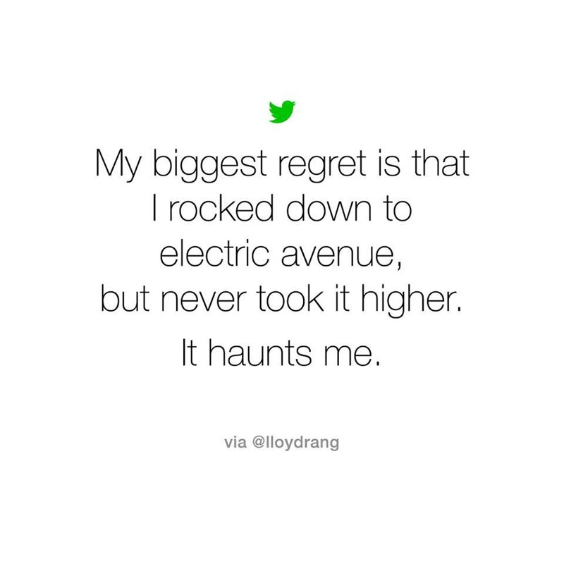 music meme - Text - My biggest regret is that I rocked down to electric avenue, but never took it higher. It haunts me. via @lloydrang